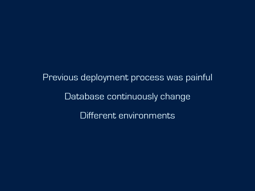 Previous deployment process was painful Databas...