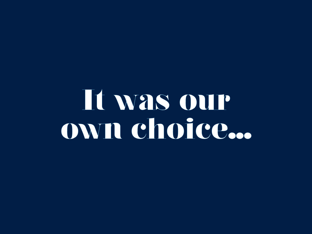 It was our own choice...