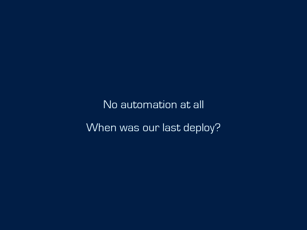 No automation at all When was our last deploy?