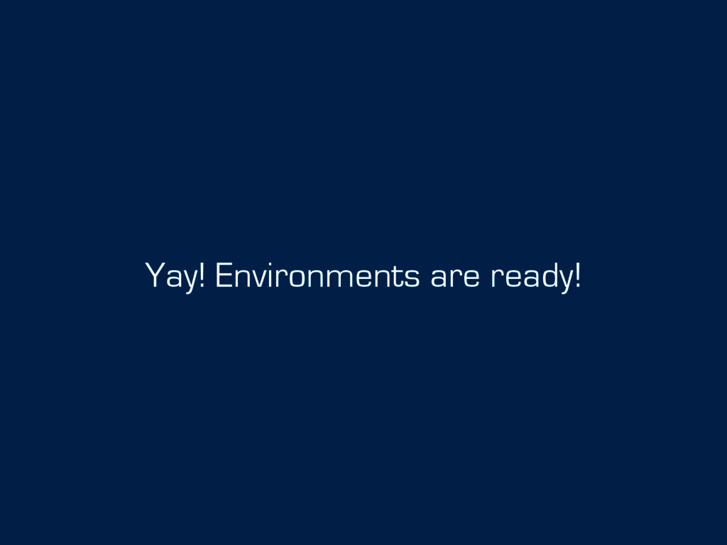 Yay! Environments are ready!