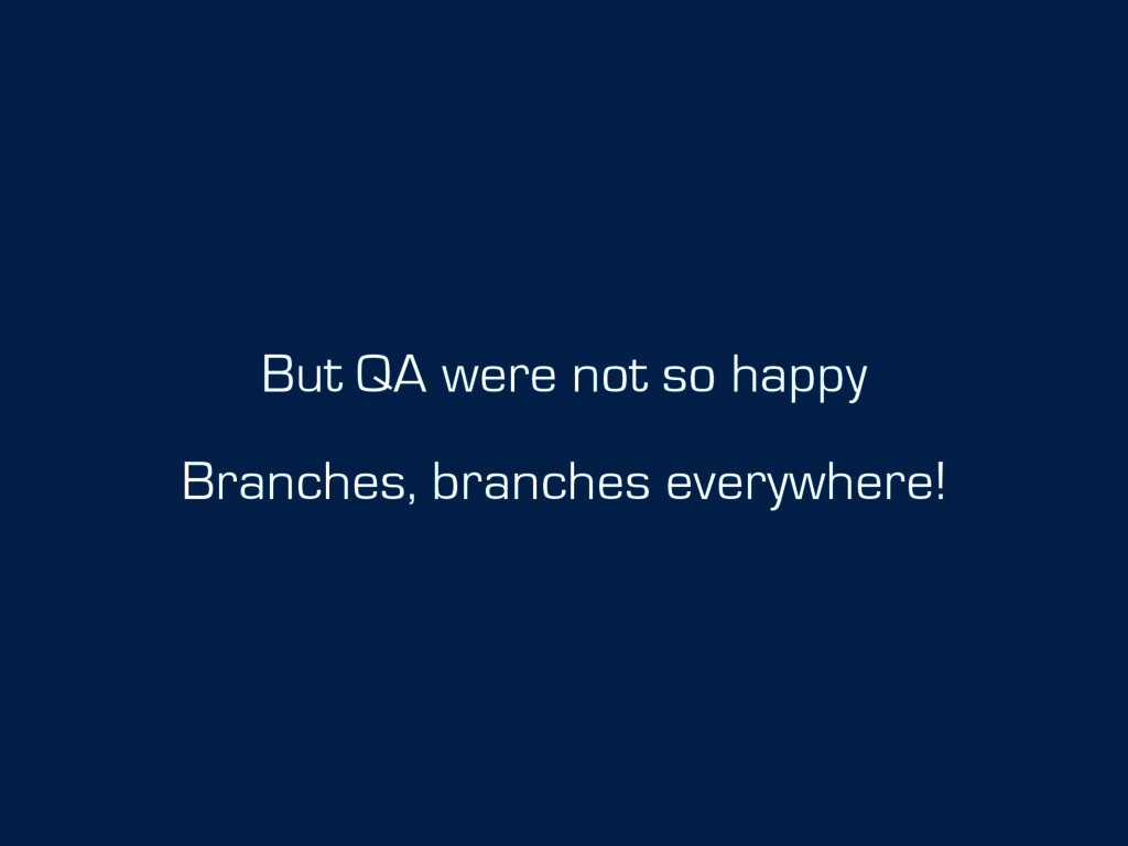 But QA were not so happy Branches, branches eve...