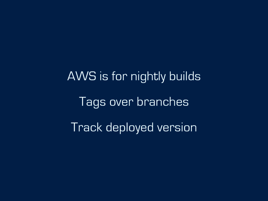 AWS is for nightly builds Tags over branches Tr...