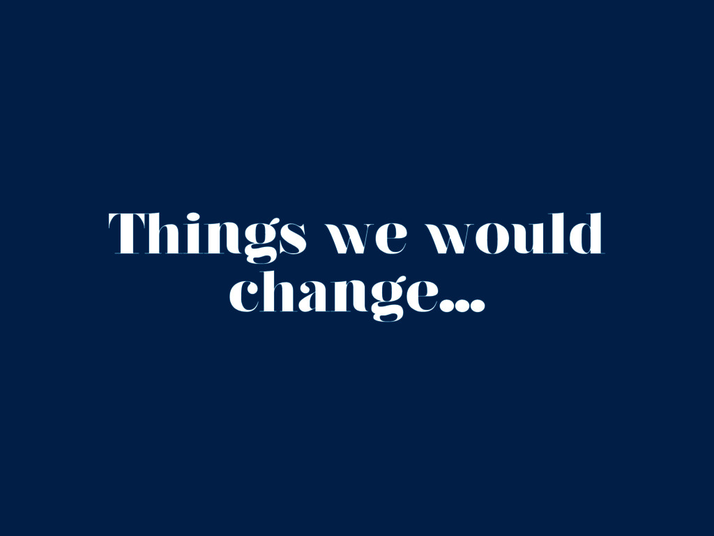 Things we would change...