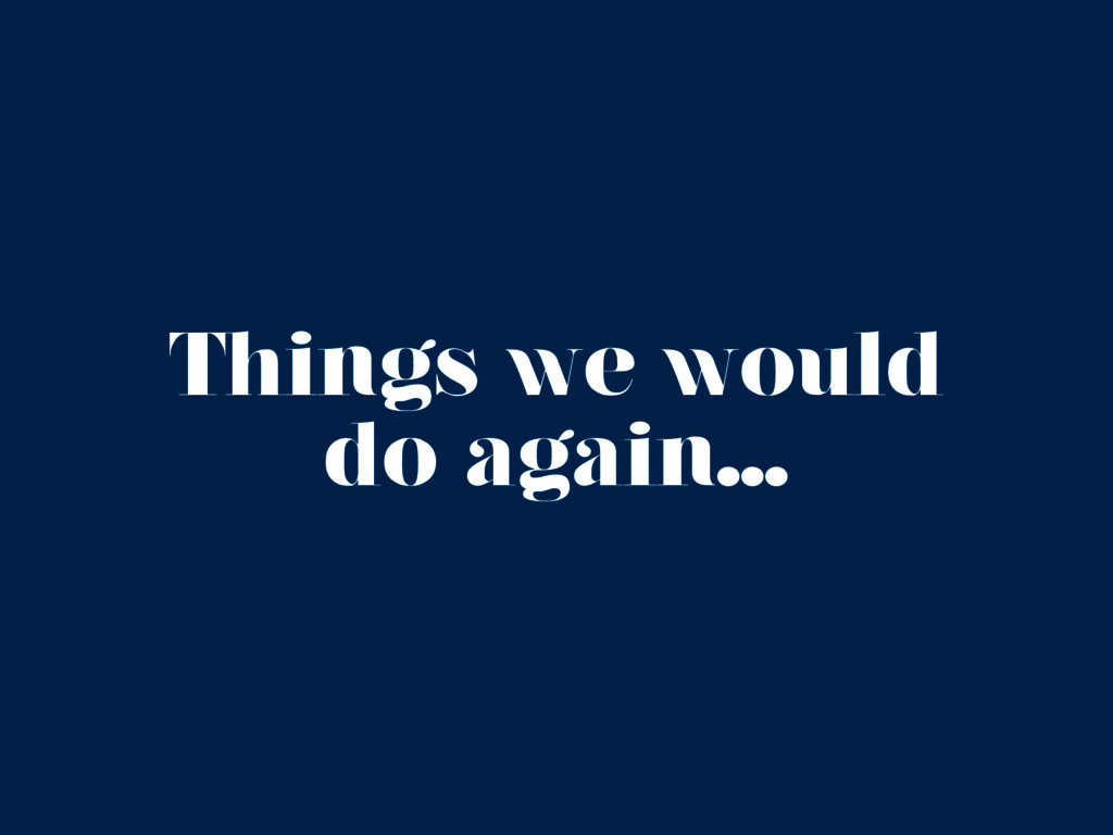 Things we would do again...