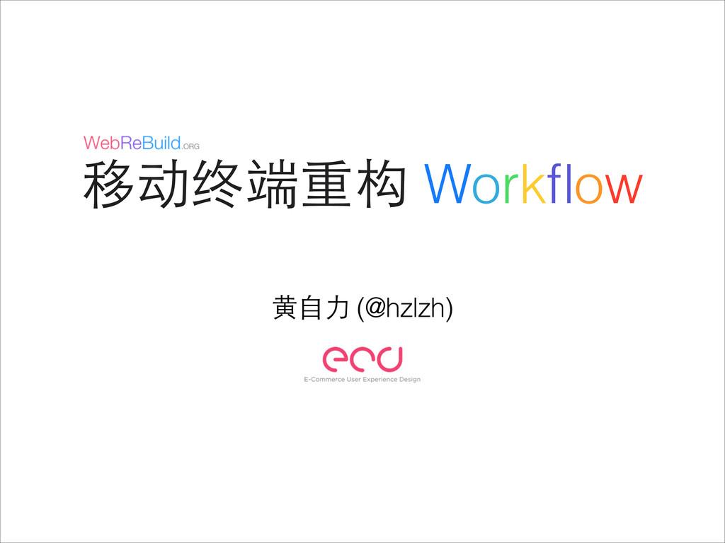 移动终端重构 Workflow ⻩黄⾃自⼒力 (@hzlzh)