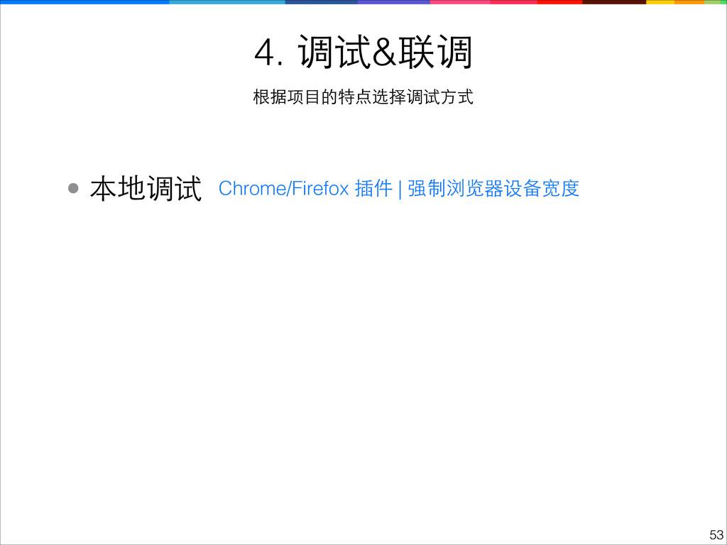 !53 4. 调试&联调 根据项⺫⽬目的特点选择调试⽅方式 • 本地调试 Chrome/Fir...