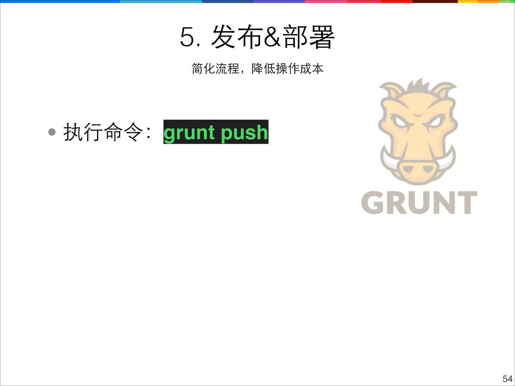 !54 5. 发布&部署 简化流程,降低操作成本 • 执⾏行命令:grunt push