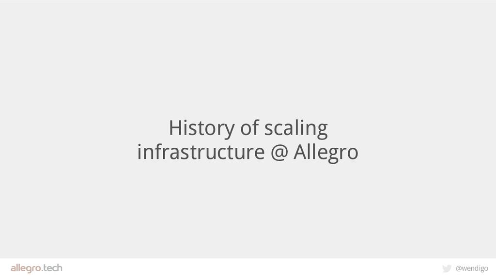 @wendigo History of scaling infrastructure @ Al...
