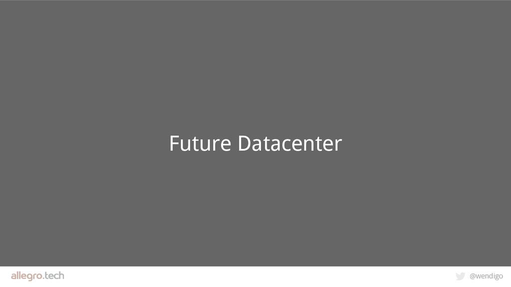@wendigo Future Datacenter