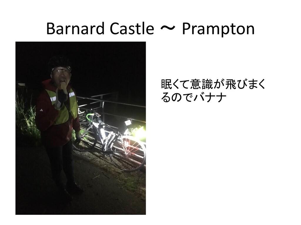 Barnard Castle ~ Prampton 眠くて意識が飛びまく るのでバナナ
