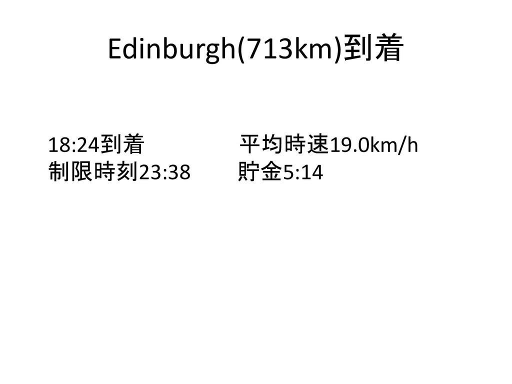 Edinburgh(713km)到着 18:24到着 平均時速19.0km/h 制限時刻23:...