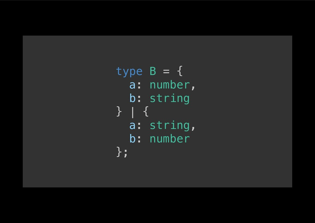 type B = {! a: number,! b: string! } | {! a: st...