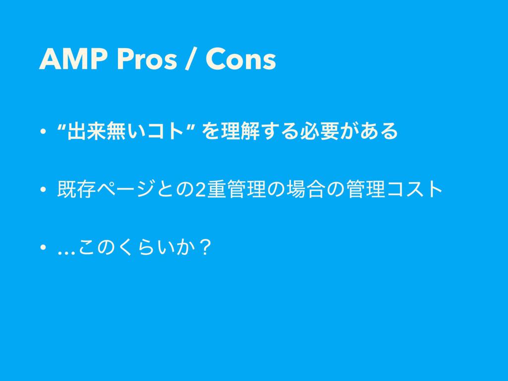 "AMP Pros / Cons • ""ग़དྷແ͍ίτ"" Λཧղ͢Δඞཁ͕͋Δ • طଘϖʔδͱͷ..."