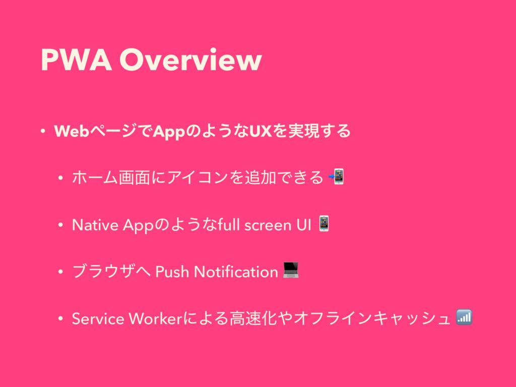 PWA Overview • WebϖʔδͰAppͷΑ͏ͳUXΛ࣮ݱ͢Δ • ϗʔϜը໘ʹΞΠ...