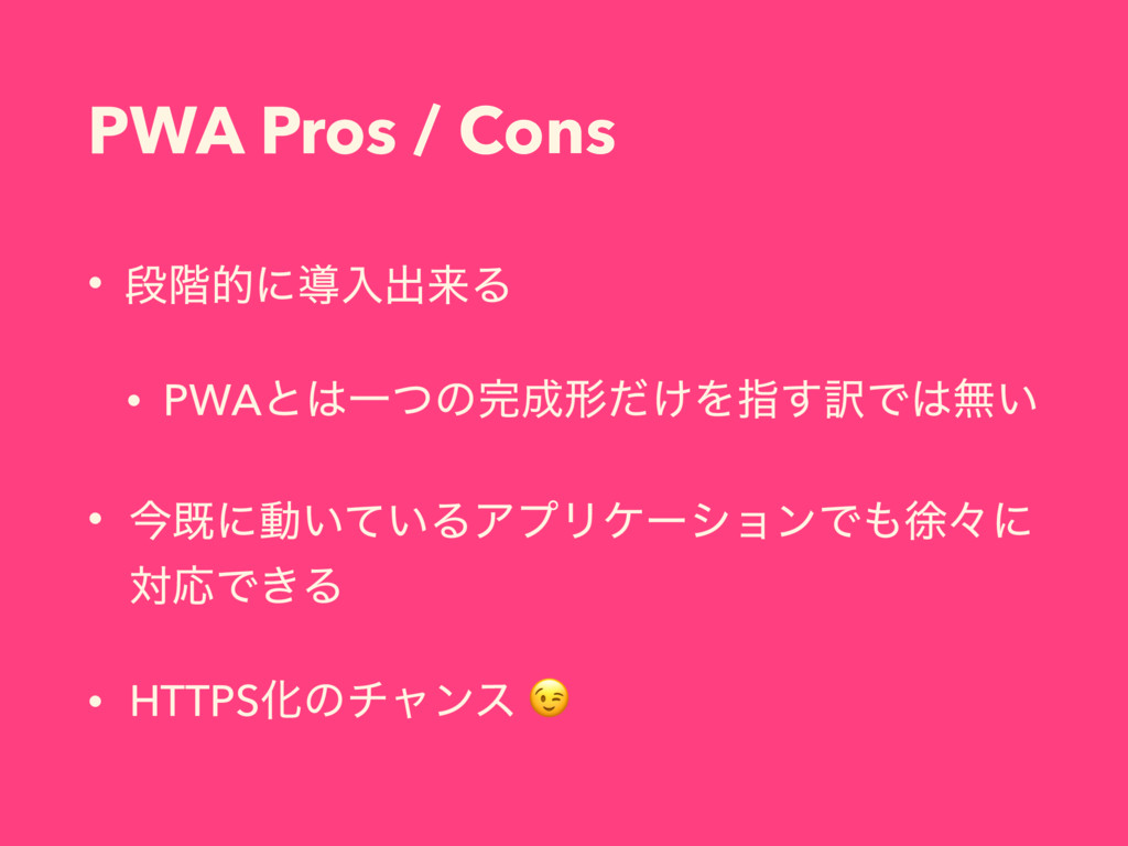 PWA Pros / Cons • ஈ֊తʹಋೖग़དྷΔ • PWAͱҰͭͷܗ͚ͩΛࢦ͢༁...