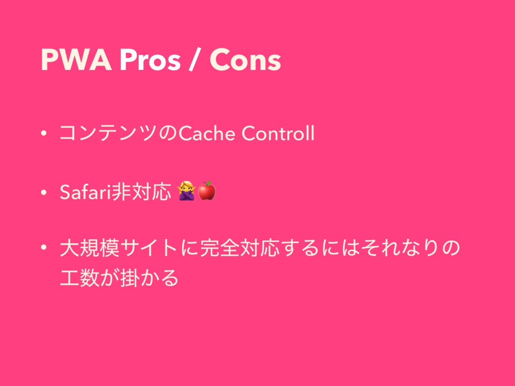 PWA Pros / Cons • ίϯςϯπͷCache Controll • Safari...