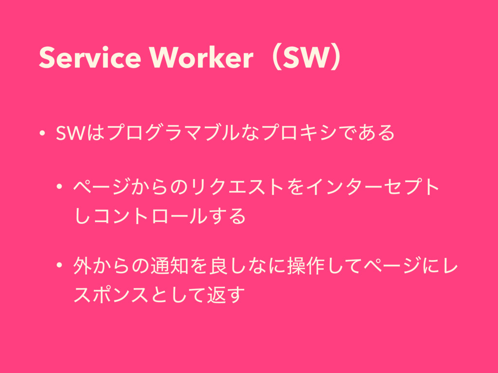 Service WorkerʢSWʣ • SWϓϩάϥϚϒϧͳϓϩΩγͰ͋Δ • ϖʔδ͔Β...