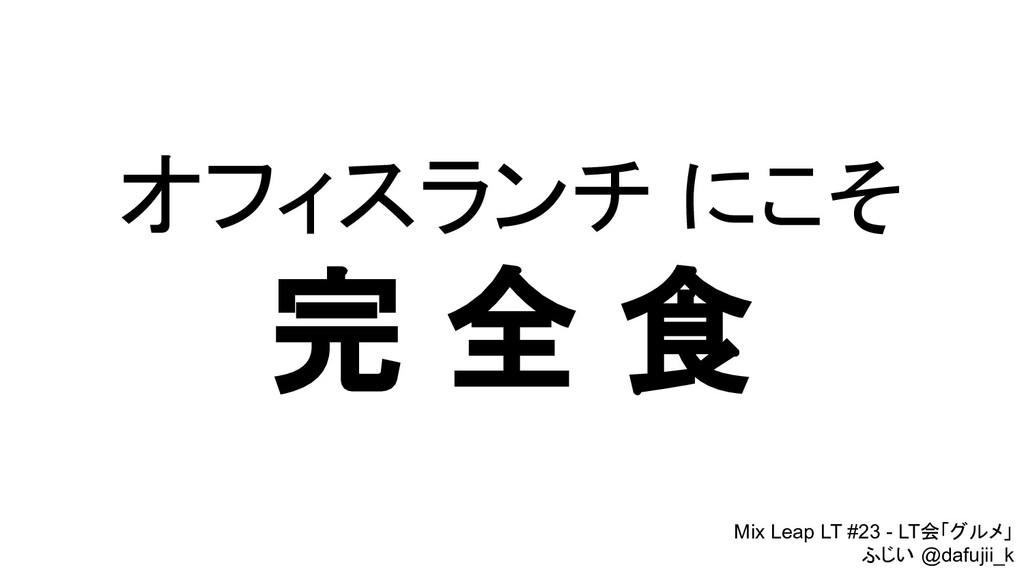 オフィスランチ にこそ 完 全 食 Mix Leap LT #23 - LT会「グルメ」 ふじ...