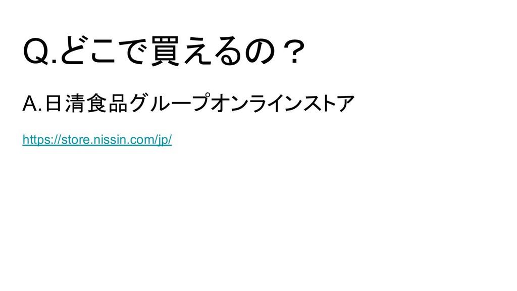 Q.どこで買えるの? A.日清食品グループオンラインストア https://store.nis...