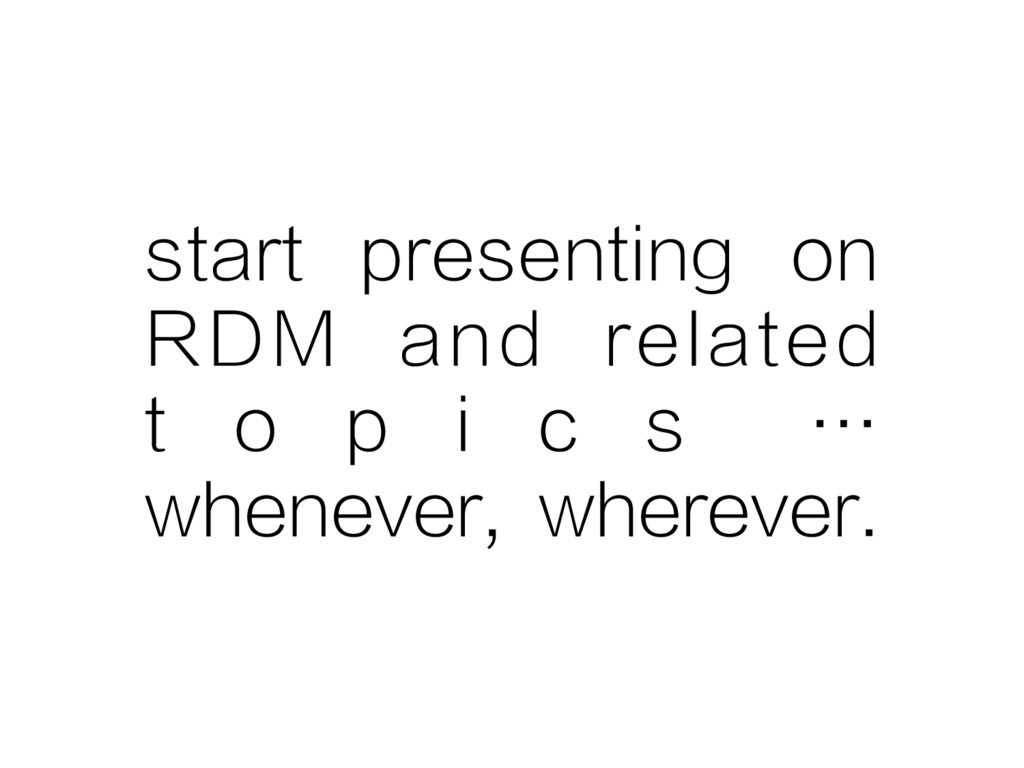 start presenting on RDM and related t o p i c s...