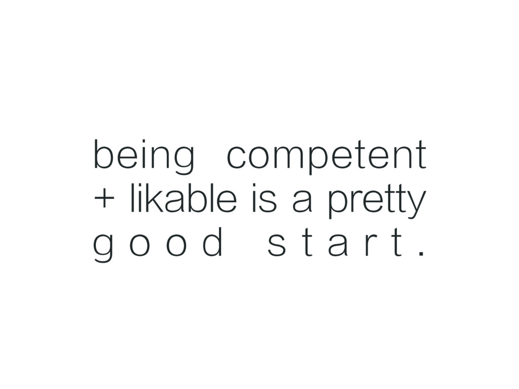 being competent + likable is a pretty g o o d s...