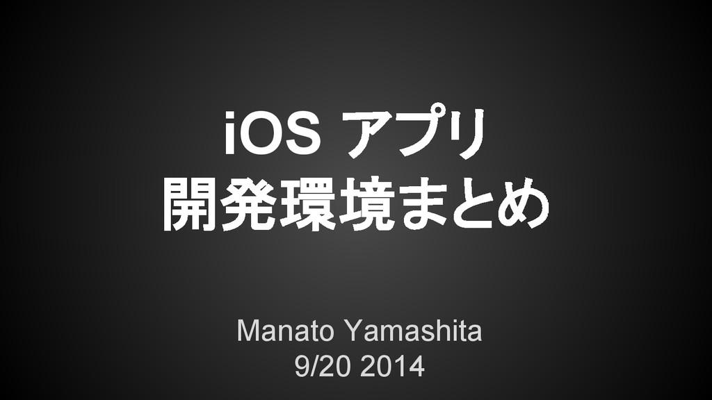 iOS アプリ 開発環境まとめ Manato Yamashita 9/20 2014