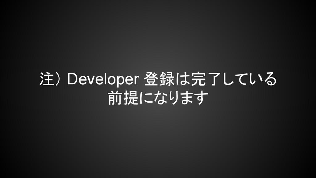 注) Developer 登録は完了している 前提になります