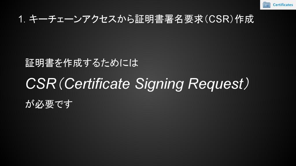 1. キーチェーンアクセスから証明書署名要求(CSR)作成 証明書を作成するためには CSR(...