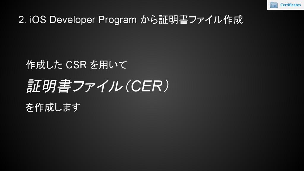 2. iOS Developer Program から証明書ファイル作成 作成した CSR を...