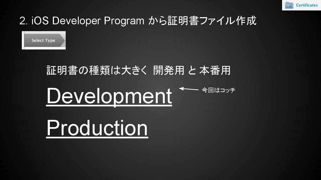 2. iOS Developer Program から証明書ファイル作成 証明書の種類は大きく...