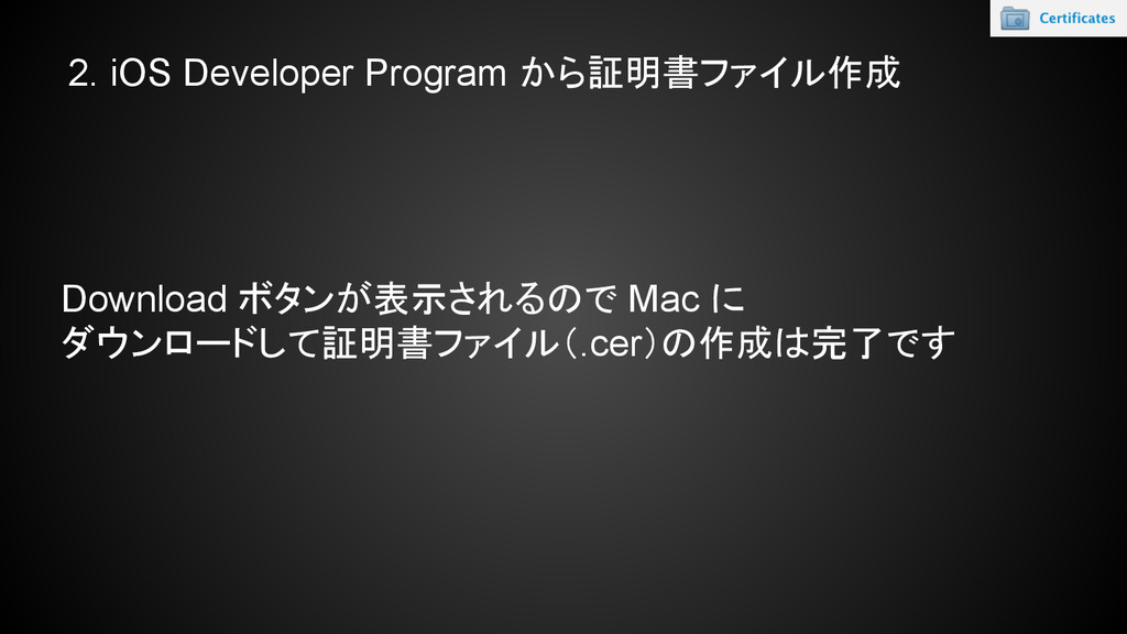 2. iOS Developer Program から証明書ファイル作成 Download ボ...