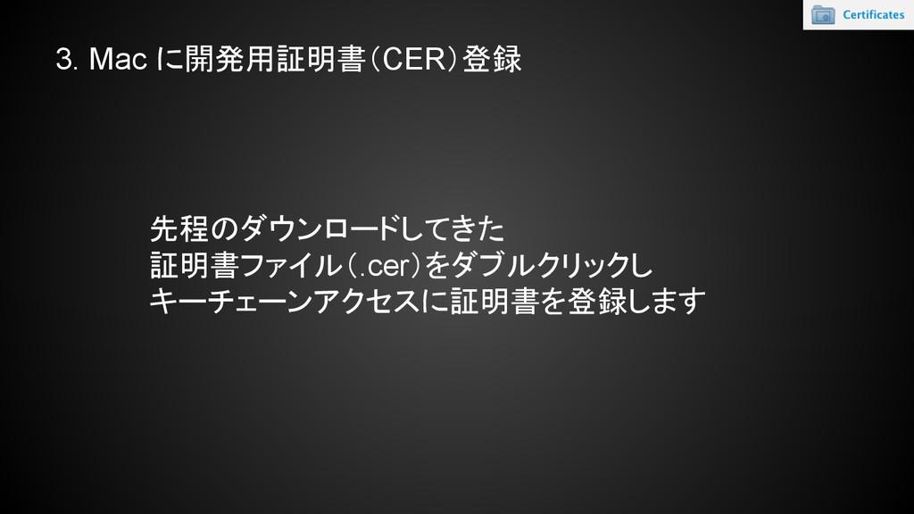 3. Mac に開発用証明書(CER)登録 先程のダウンロードしてきた 証明書ファイル(.ce...