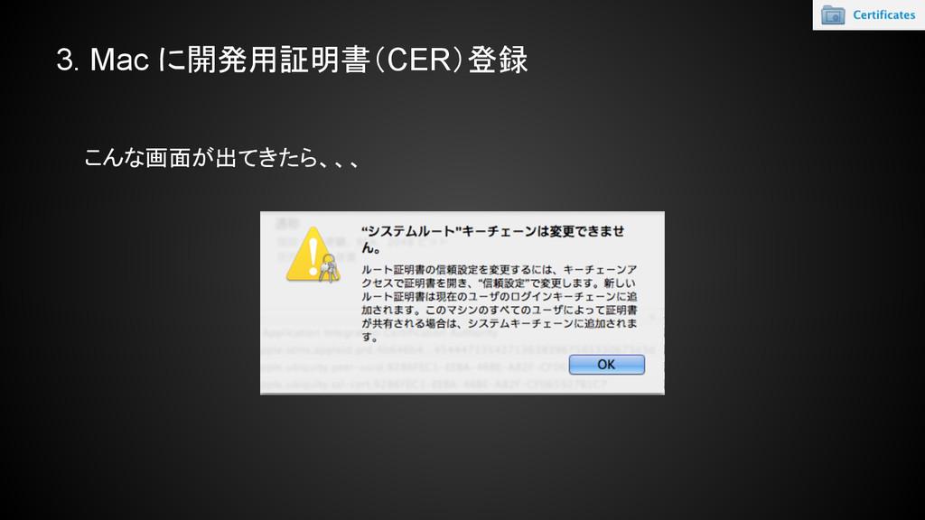 3. Mac に開発用証明書(CER)登録 こんな画面が出てきたら、、、
