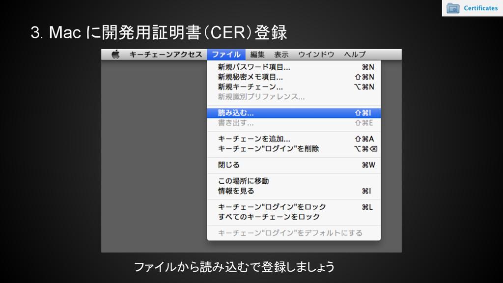 ファイルから読み込むで登録しましょう 3. Mac に開発用証明書(CER)登録