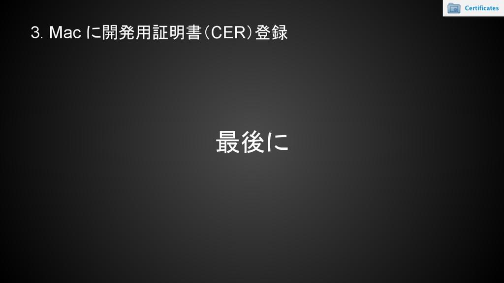 3. Mac に開発用証明書(CER)登録 最後に