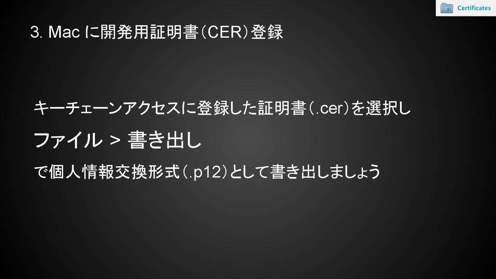 キーチェーンアクセスに登録した証明書(.cer)を選択し ファイル > 書き出し で個人情報交...