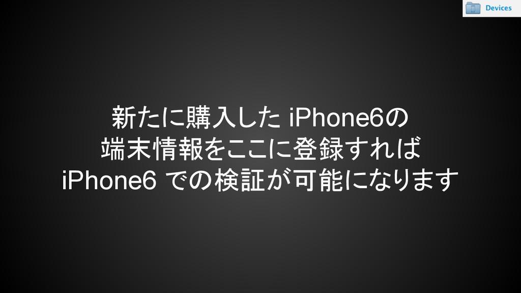 新たに購入した iPhone6の 端末情報をここに登録すれば iPhone6 での検証が可能に...
