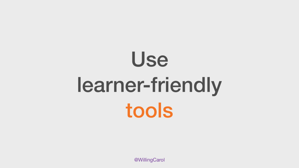 @WillingCarol Use learner-friendly tools
