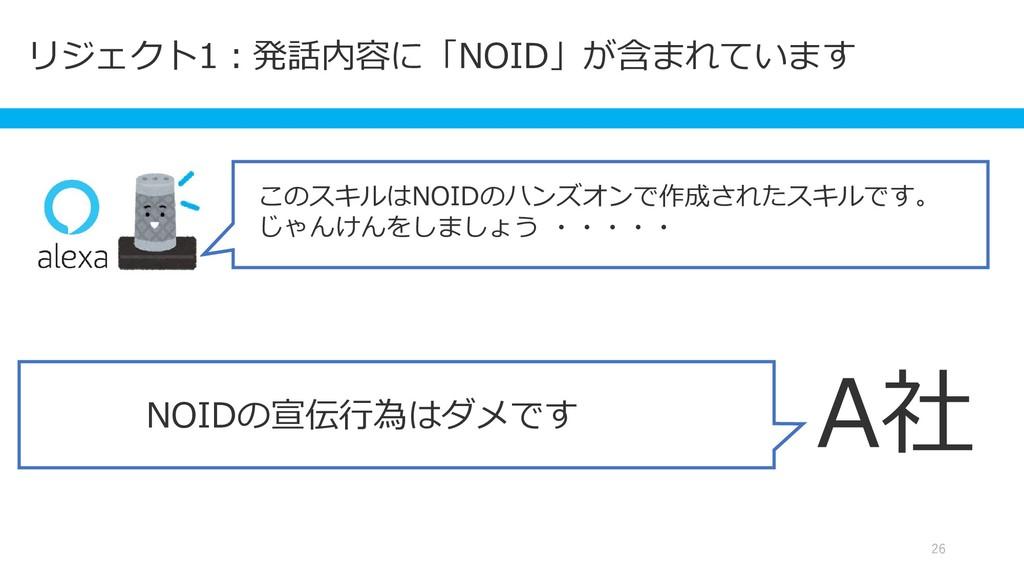 リジェクト1:発話内容に「NOID」が含まれています 26 A社 NOIDの宣伝行為はダメです...