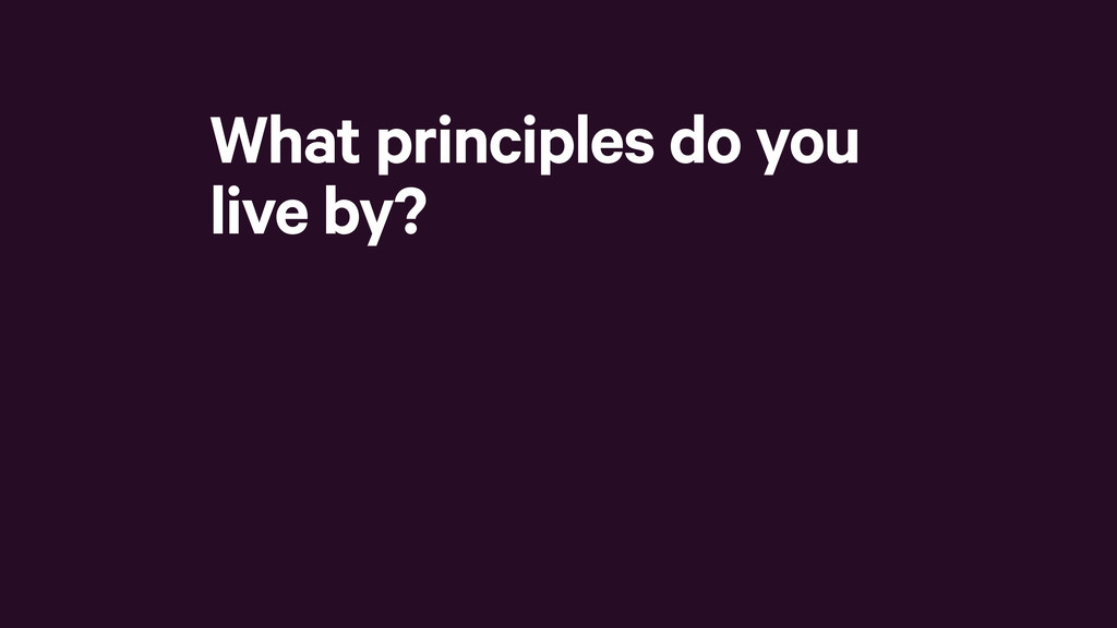 What principles do you live by?