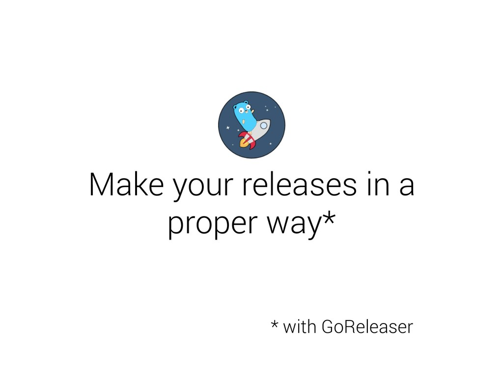 Make your releases in a proper way* * with GoRe...
