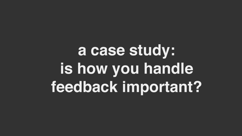 a case study: is how you handle feedback import...