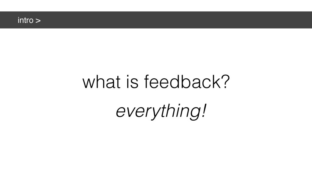 intro > what is feedback? everything!