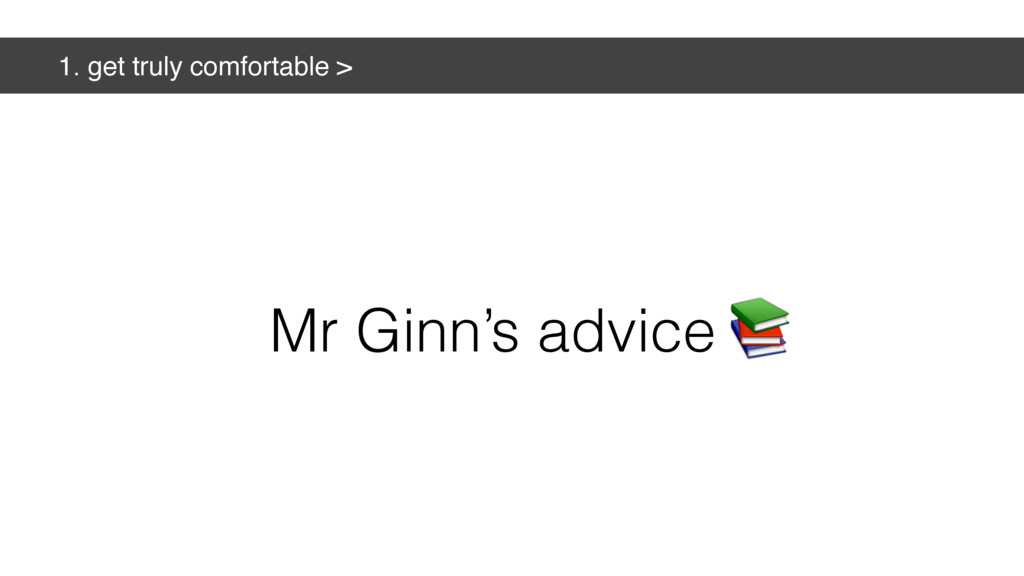 1. get truly comfortable > Mr Ginn's advice