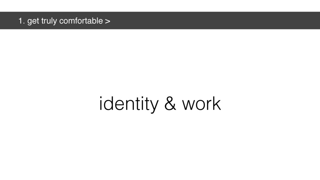 1. get truly comfortable > identity & work