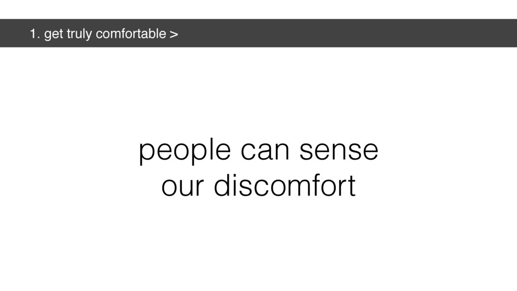 1. get truly comfortable > people can sense our...
