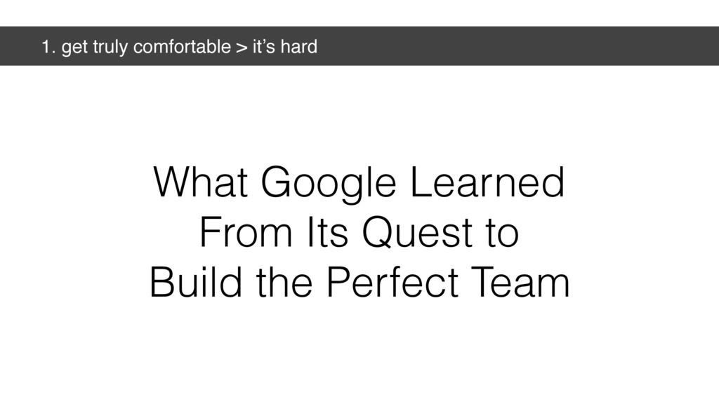 1. get truly comfortable > it's hard What Googl...