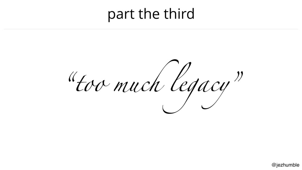 "@jezhumble part the third ""too much legacy"""