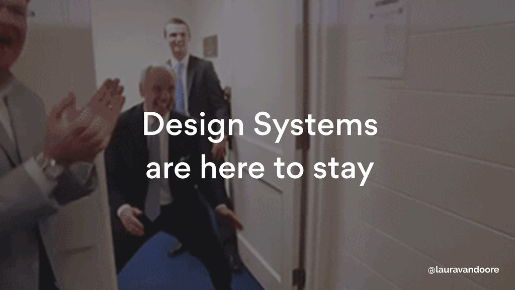 Design Systems  are here to stay @lauravandoore