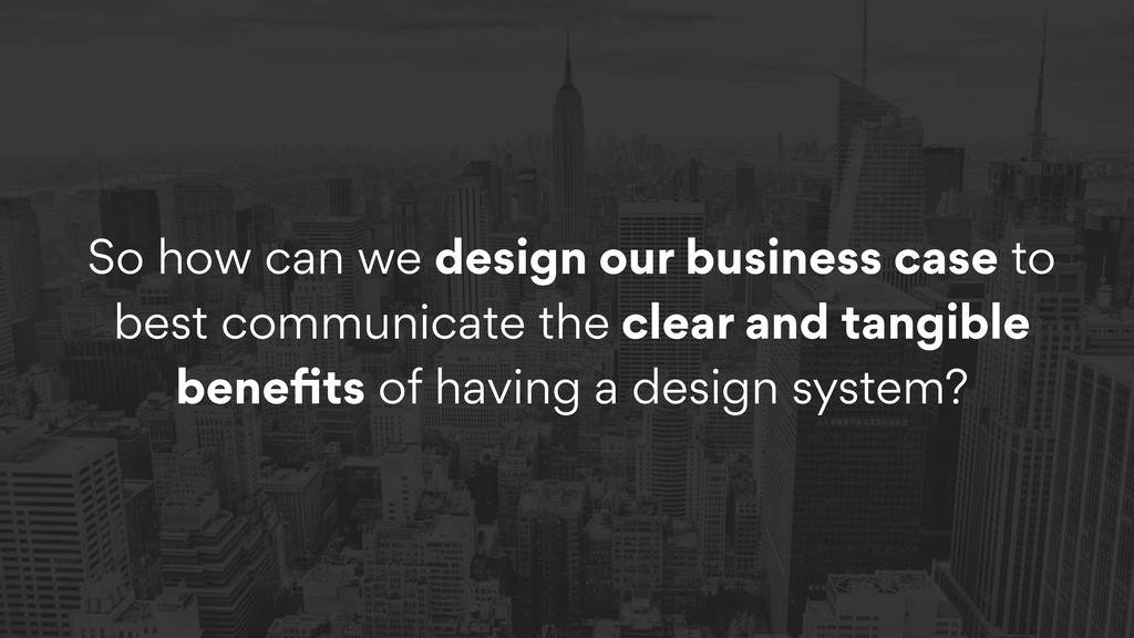 So how can we design our business case to best ...